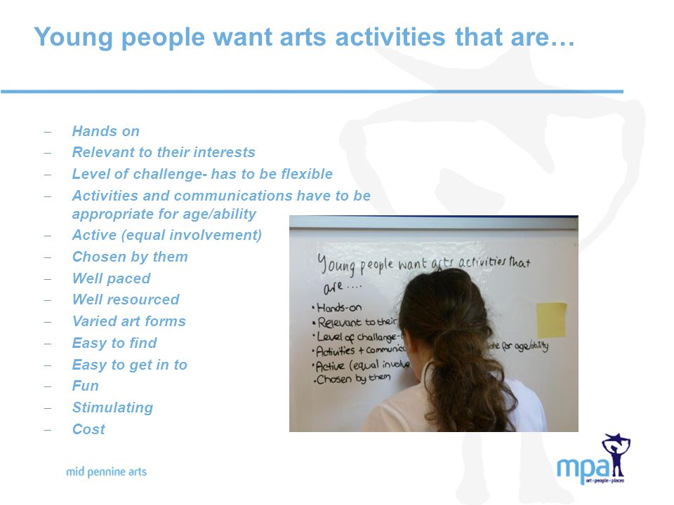 Young people want arts activities that are…  Hands on  Relevant to their interests  Level of challenge- has to be flexible  Activities and communications have to be appropriate for age/ability  Active (equal involvement)  Chosen by them  Well paced  Well resourced  Varied art forms  Easy to find  Easy to get in to  Fun  Stimulating  Cost