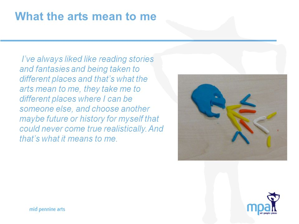 What the arts mean to me I've always liked like reading stories and fantasies and being taken to different places and that's what the arts mean to me, they take me to different places where I can be someone else, and choose another maybe future or history for myself that could never come true realistically.