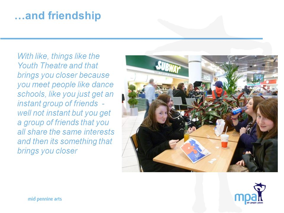 …and friendship With like, things like the Youth Theatre and that brings you closer because you meet people like dance schools, like you just get an instant group of friends - well not instant but you get a group of friends that you all share the same interests and then its something that brings you closer