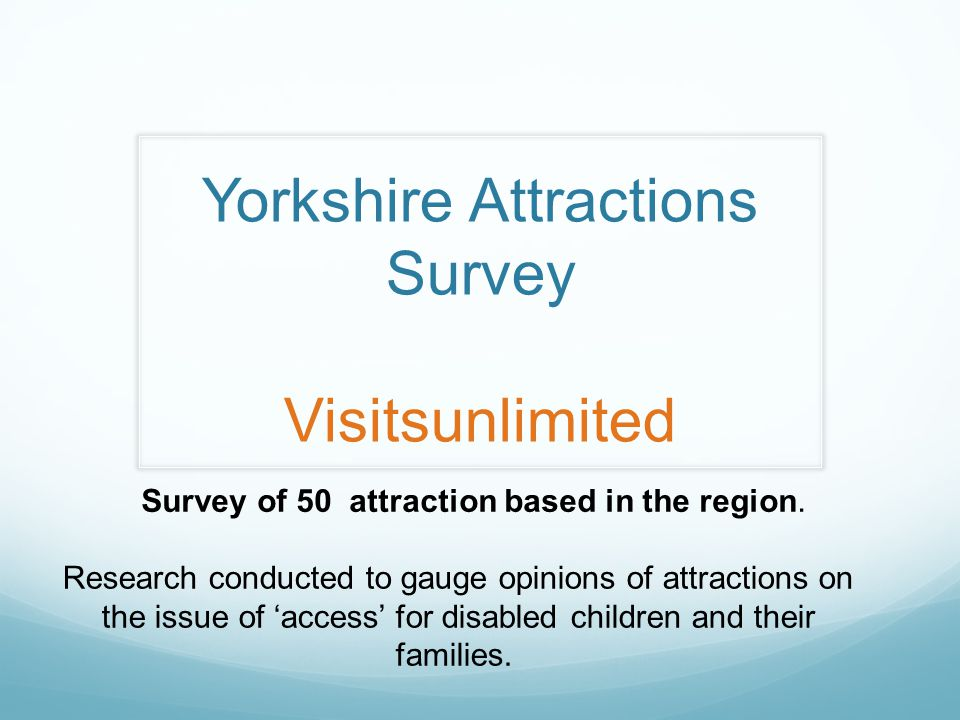 Yorkshire Attractions Survey Visitsunlimited Survey of 50 attraction based in the region.