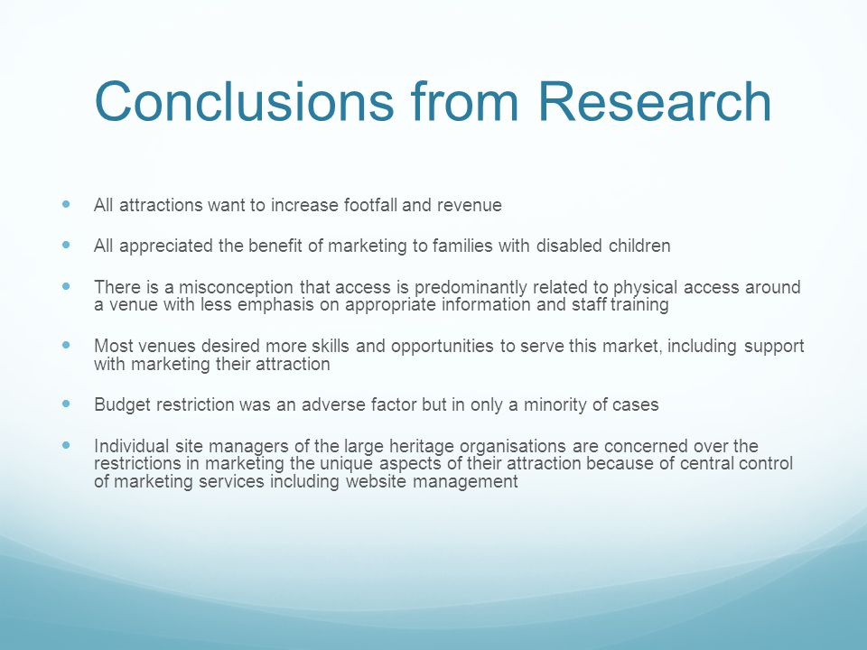 Conclusions from Research All attractions want to increase footfall and revenue All appreciated the benefit of marketing to families with disabled children There is a misconception that access is predominantly related to physical access around a venue with less emphasis on appropriate information and staff training Most venues desired more skills and opportunities to serve this market, including support with marketing their attraction Budget restriction was an adverse factor but in only a minority of cases Individual site managers of the large heritage organisations are concerned over the restrictions in marketing the unique aspects of their attraction because of central control of marketing services including website management