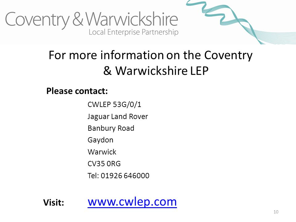 10 For more information on the Coventry & Warwickshire LEP Please contact: CWLEP 53G/0/1 Jaguar Land Rover Banbury Road Gaydon Warwick CV35 0RG Tel: 01926 646000 Visit: www.cwlep.com www.cwlep.com