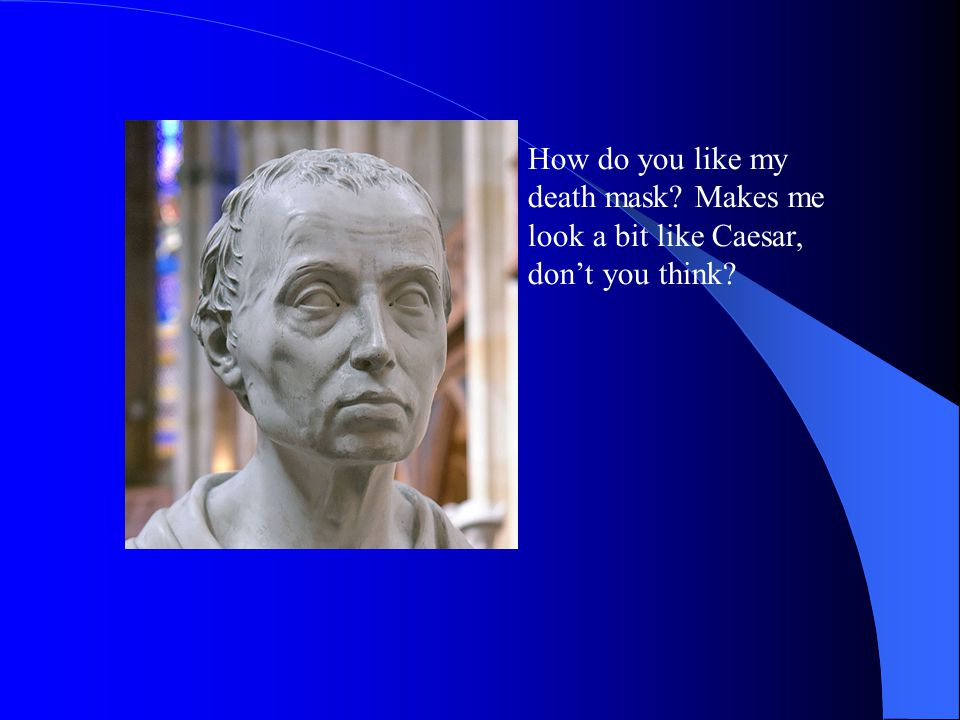 How do you like my death mask Makes me look a bit like Caesar, don't you think