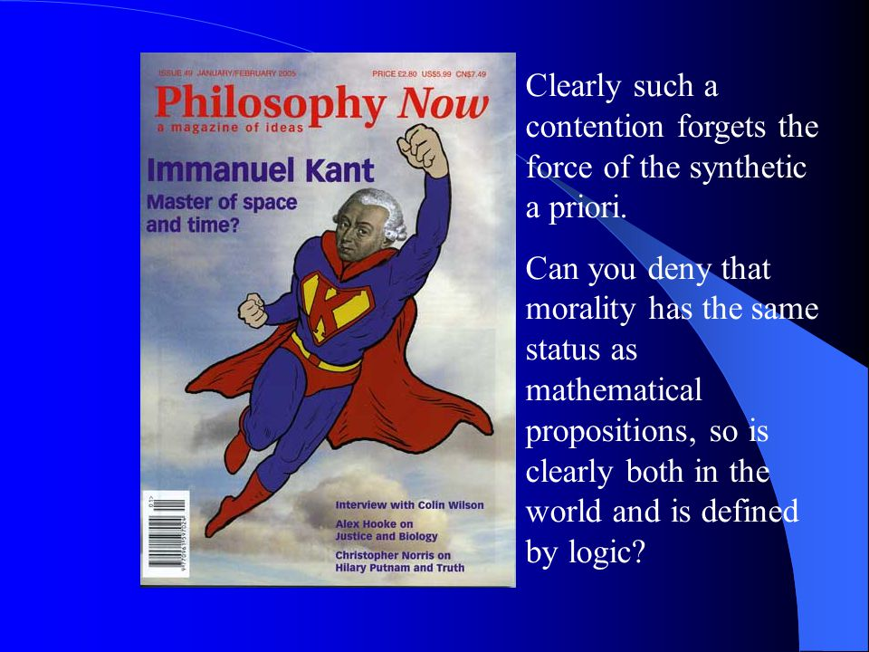 Clearly such a contention forgets the force of the synthetic a priori. Can you deny that morality has the same status as mathematical propositions, so