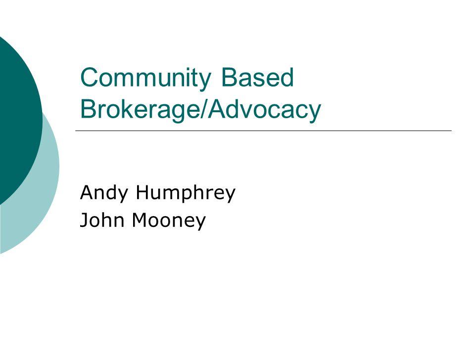 Community Based Brokerage/Advocacy Andy Humphrey John Mooney