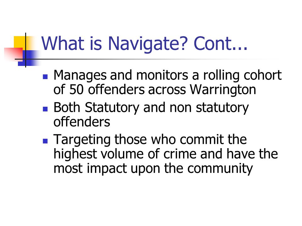 Key Principles of Warrington Navigate A partnership approach to reducing re- offending Consistent approach that is flexible to reflect Local priorities Promoting rehabilitation alongside robust enforcement Develop a more effective prevent strategy Realign existing partnership resources