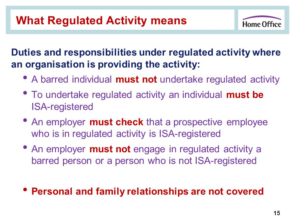 15 What Regulated Activity means Duties and responsibilities under regulated activity where an organisation is providing the activity: A barred individual must not undertake regulated activity To undertake regulated activity an individual must be ISA-registered An employer must check that a prospective employee who is in regulated activity is ISA-registered An employer must not engage in regulated activity a barred person or a person who is not ISA-registered Personal and family relationships are not covered