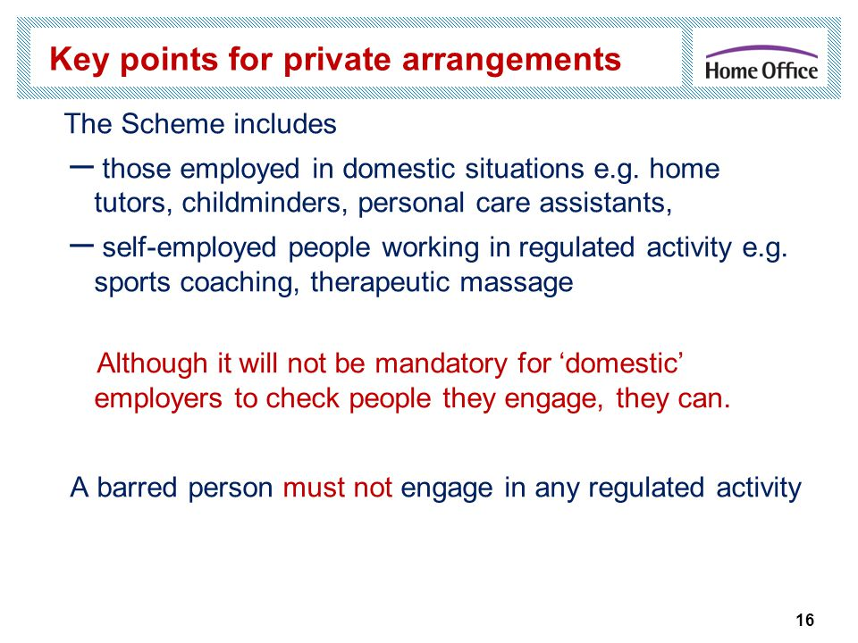 16 Key points for private arrangements The Scheme includes – those employed in domestic situations e.g.