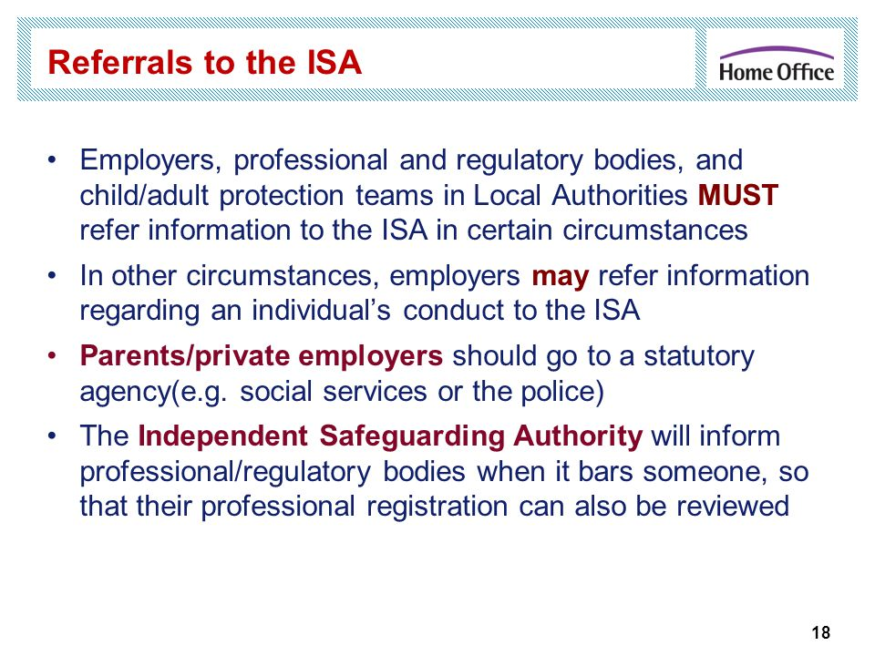 18 Referrals to the ISA Employers, professional and regulatory bodies, and child/adult protection teams in Local Authorities MUST refer information to the ISA in certain circumstances In other circumstances, employers may refer information regarding an individual's conduct to the ISA Parents/private employers should go to a statutory agency(e.g.