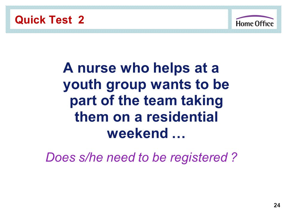 Quick Test 2 A nurse who helps at a youth group wants to be part of the team taking them on a residential weekend … Does s/he need to be registered .