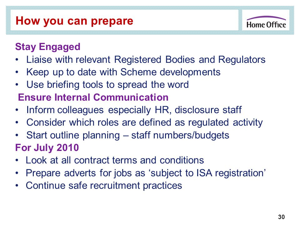 How you can prepare Stay Engaged Liaise with relevant Registered Bodies and Regulators Keep up to date with Scheme developments Use briefing tools to spread the word Ensure Internal Communication Inform colleagues especially HR, disclosure staff Consider which roles are defined as regulated activity Start outline planning – staff numbers/budgets For July 2010 Look at all contract terms and conditions Prepare adverts for jobs as 'subject to ISA registration' Continue safe recruitment practices 30