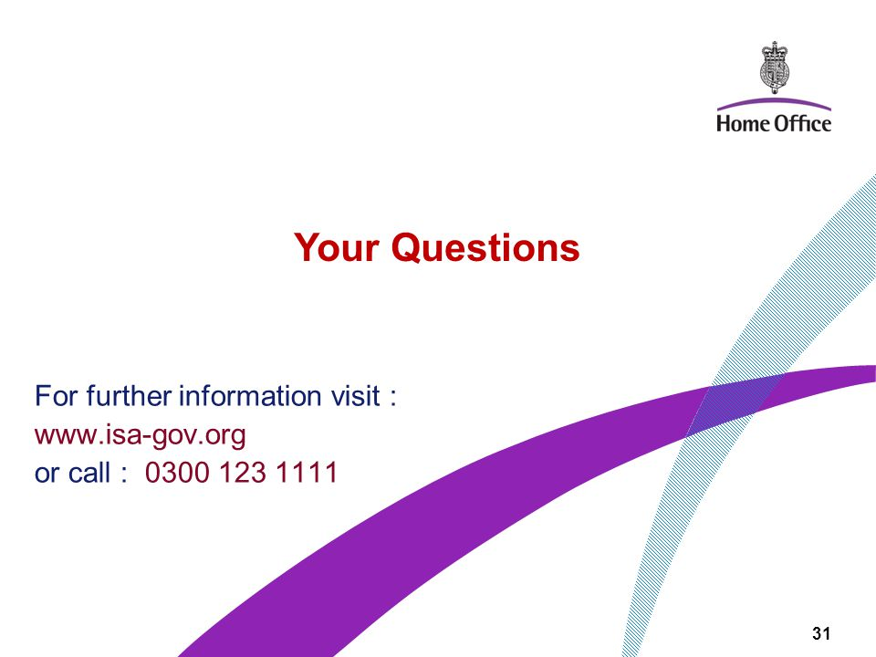 For further information visit : www.isa-gov.org or call : 0300 123 1111 Your Questions 31