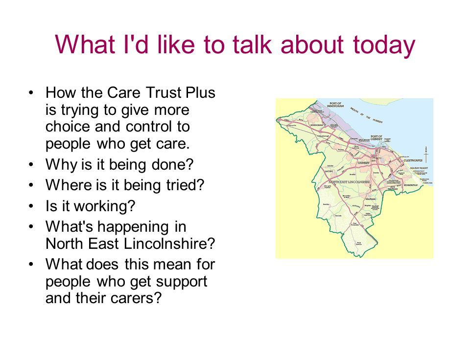 What I d like to talk about today How the Care Trust Plus is trying to give more choice and control to people who get care.