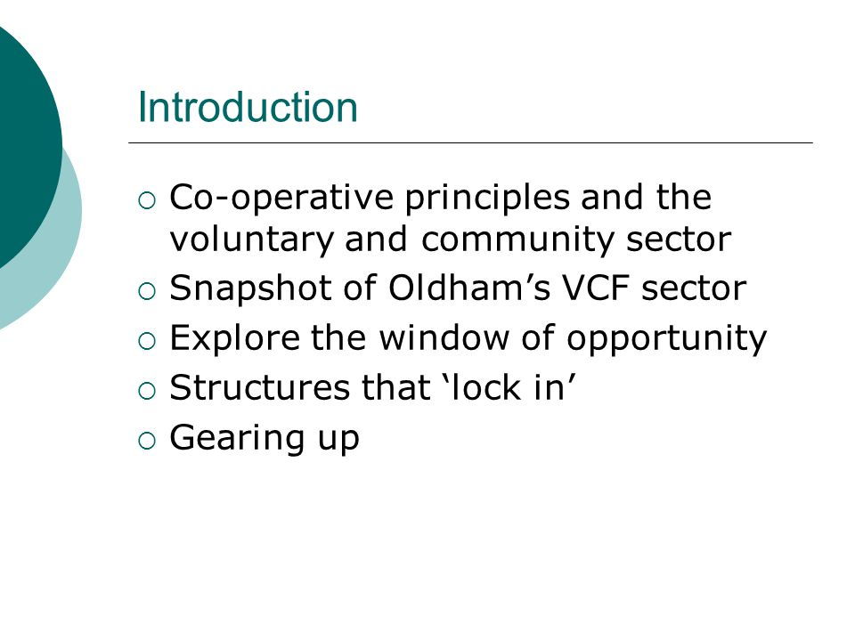 Introduction  Co-operative principles and the voluntary and community sector  Snapshot of Oldham's VCF sector  Explore the window of opportunity  Structures that 'lock in'  Gearing up