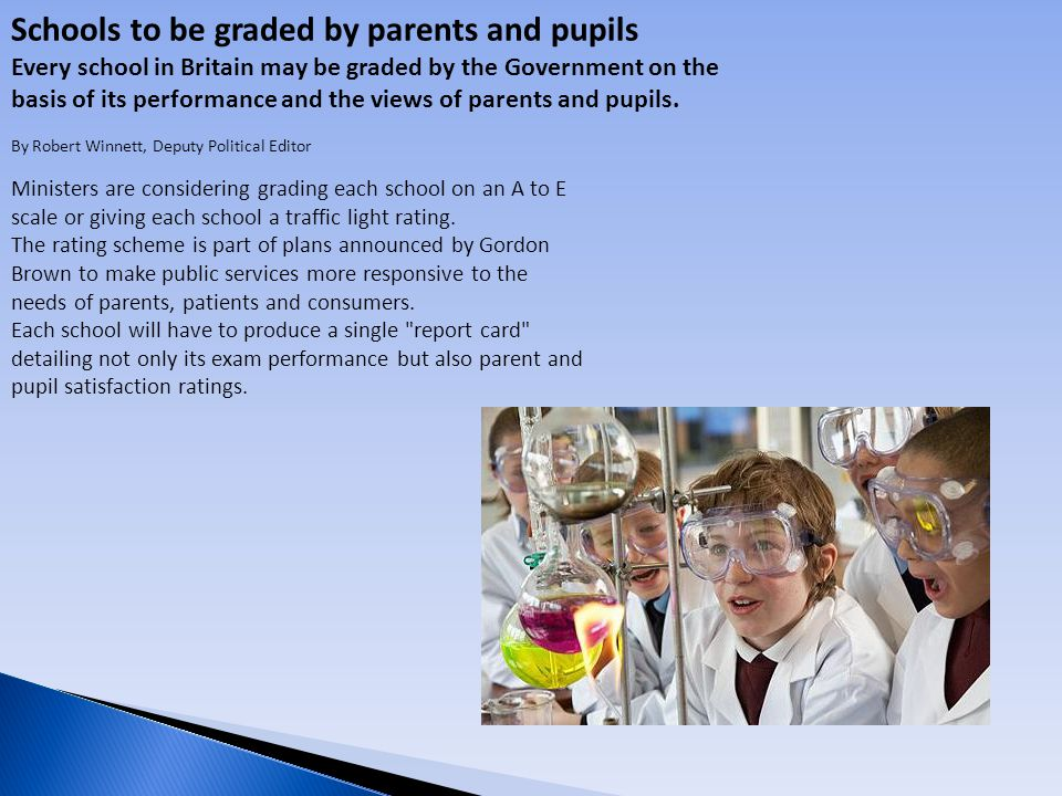 Schools to be graded by parents and pupils Every school in Britain may be graded by the Government on the basis of its performance and the views of parents and pupils.