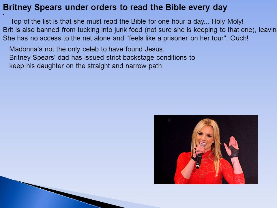 Britney Spears under orders to read the Bible every day Top of the list is that she must read the Bible for one hour a day... Holy Moly! Brit is also