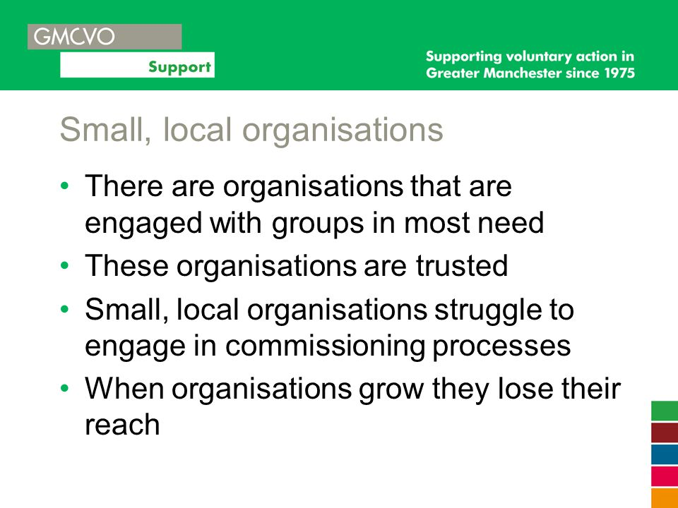 Small, local organisations There are organisations that are engaged with groups in most need These organisations are trusted Small, local organisation