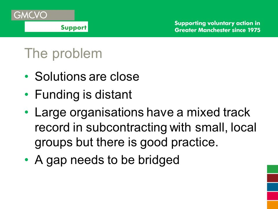 The problem Solutions are close Funding is distant Large organisations have a mixed track record in subcontracting with small, local groups but there