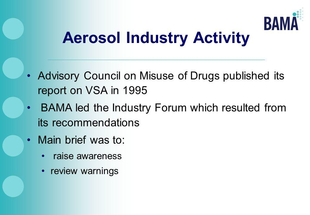 Aerosol Industry Activity Advisory Council on Misuse of Drugs published its report on VSA in 1995 BAMA led the Industry Forum which resulted from its recommendations Main brief was to: raise awareness review warnings
