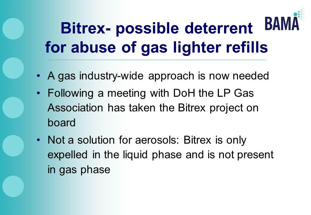 Bitrex- possible deterrent for abuse of gas lighter refills A gas industry-wide approach is now needed Following a meeting with DoH the LP Gas Association has taken the Bitrex project on board Not a solution for aerosols: Bitrex is only expelled in the liquid phase and is not present in gas phase