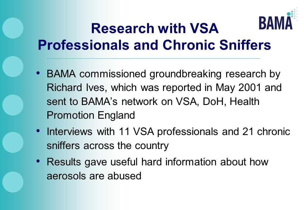 Research with VSA Professionals and Chronic Sniffers BAMA commissioned groundbreaking research by Richard Ives, which was reported in May 2001 and sent to BAMA's network on VSA, DoH, Health Promotion England Interviews with 11 VSA professionals and 21 chronic sniffers across the country Results gave useful hard information about how aerosols are abused