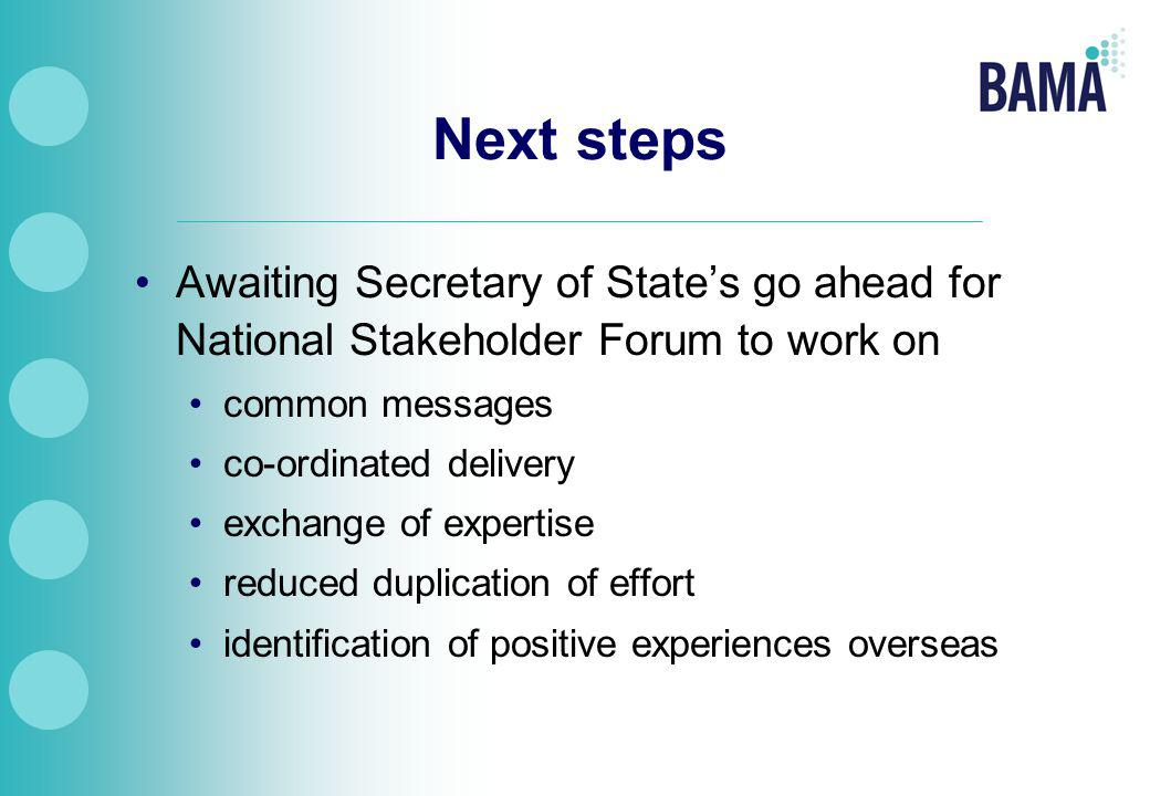 Next steps Awaiting Secretary of State's go ahead for National Stakeholder Forum to work on common messages co-ordinated delivery exchange of expertise reduced duplication of effort identification of positive experiences overseas