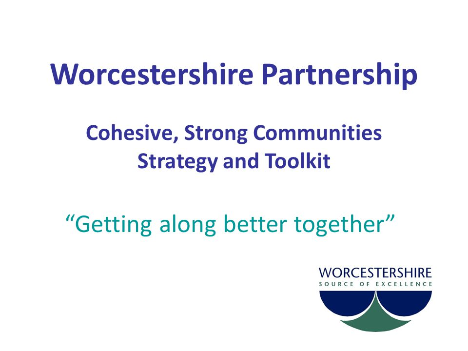 Put supporting cohesive, strong communities at the heart of what we do by embedding it in what we all do everyday Address issues that impact on cohesion through work going on across the Partnership Partnership Board will provide leadership – promote what we have in common Create learning opportunities through the Toolkit.