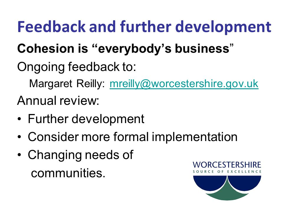 """Feedback and further development Cohesion is """"everybody's business"""" Ongoing feedback to: Margaret Reilly: mreilly@worcestershire.gov.ukmreilly@worcest"""