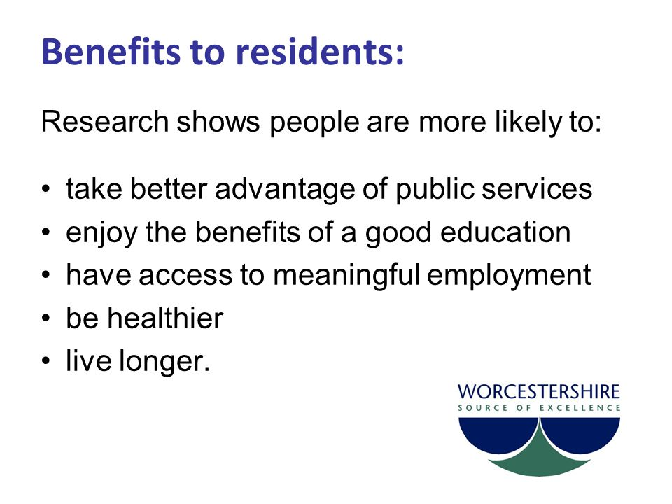 Benefits to residents: Research shows people are more likely to: take better advantage of public services enjoy the benefits of a good education have access to meaningful employment be healthier live longer.