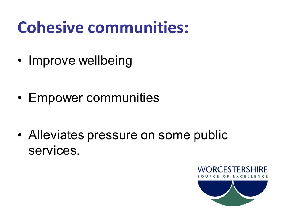 Feedback and further development Cohesion is everybody's business Ongoing feedback to: Margaret Reilly: mreilly@worcestershire.gov.ukmreilly@worcestershire.gov.uk Annual review: Further development Consider more formal implementation Changing needs of communities.