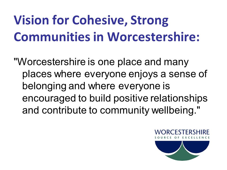 Vision for Cohesive, Strong Communities in Worcestershire: Worcestershire is one place and many places where everyone enjoys a sense of belonging and where everyone is encouraged to build positive relationships and contribute to community wellbeing.