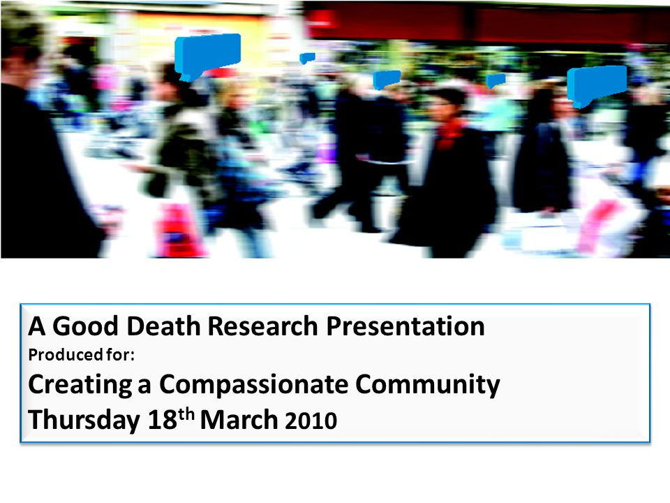 A Good Death Research Presentation Produced for: Creating a Compassionate Community Thursday 18 th March 2010 A Good Death Research Presentation Produced for: Creating a Compassionate Community Thursday 18 th March 2010