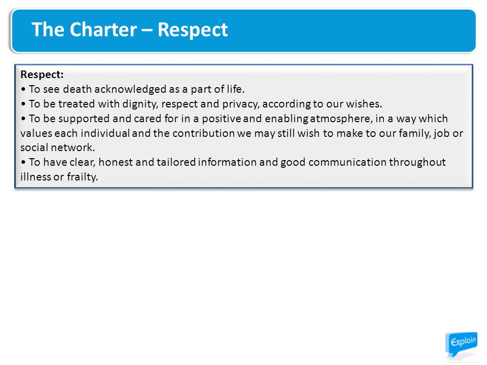 The Charter – Respect Respect: To see death acknowledged as a part of life. To be treated with dignity, respect and privacy, according to our wishes.