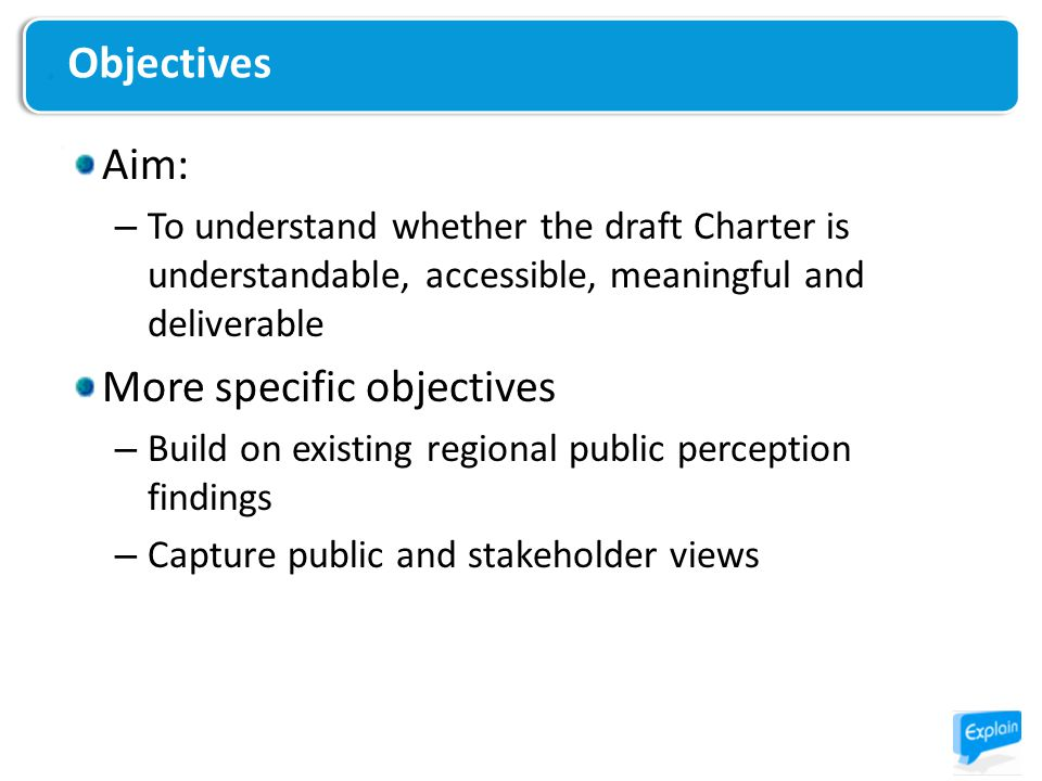 Aim: – To understand whether the draft Charter is understandable, accessible, meaningful and deliverable More specific objectives – Build on existing regional public perception findings – Capture public and stakeholder views Objectives