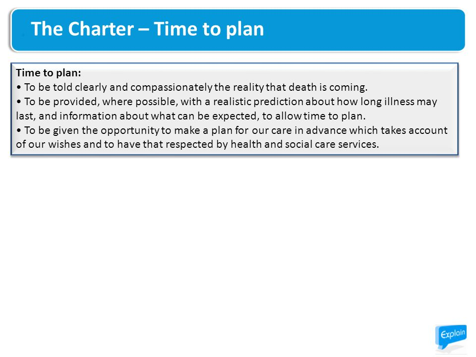 The Charter – Time to plan Time to plan: To be told clearly and compassionately the reality that death is coming. To be provided, where possible, with