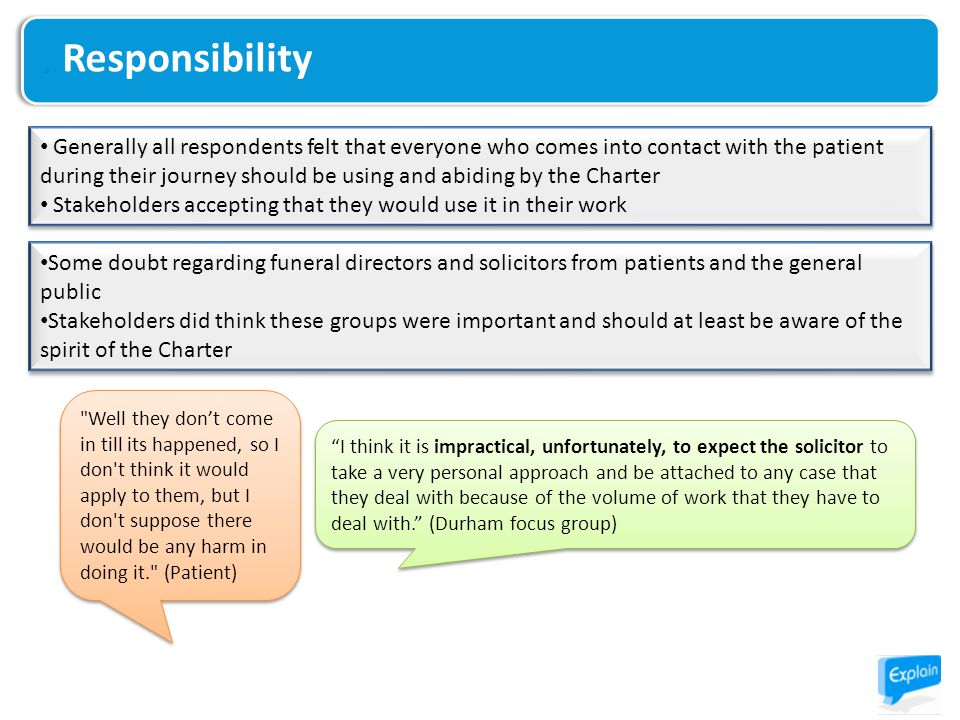 Responsibility Generally all respondents felt that everyone who comes into contact with the patient during their journey should be using and abiding by the Charter Stakeholders accepting that they would use it in their work Generally all respondents felt that everyone who comes into contact with the patient during their journey should be using and abiding by the Charter Stakeholders accepting that they would use it in their work Some doubt regarding funeral directors and solicitors from patients and the general public Stakeholders did think these groups were important and should at least be aware of the spirit of the Charter Some doubt regarding funeral directors and solicitors from patients and the general public Stakeholders did think these groups were important and should at least be aware of the spirit of the Charter I think it is impractical, unfortunately, to expect the solicitor to take a very personal approach and be attached to any case that they deal with because of the volume of work that they have to deal with. (Durham focus group) Well they don't come in till its happened, so I don t think it would apply to them, but I don t suppose there would be any harm in doing it. (Patient)