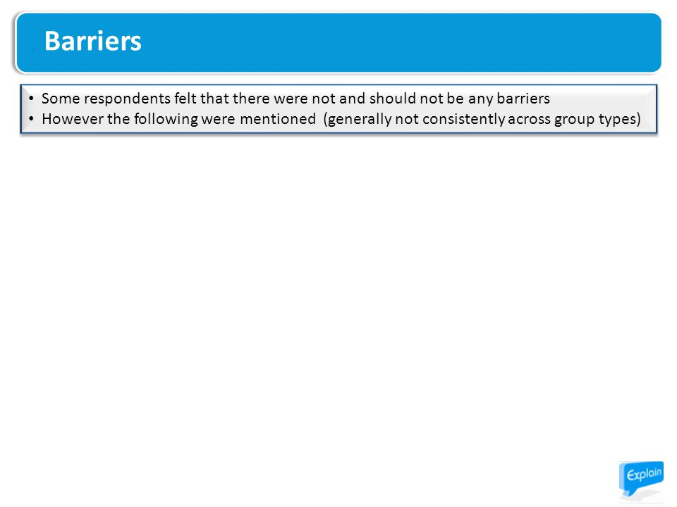 Some respondents felt that there were not and should not be any barriers However the following were mentioned (generally not consistently across group types) Some respondents felt that there were not and should not be any barriers However the following were mentioned (generally not consistently across group types) Barriers
