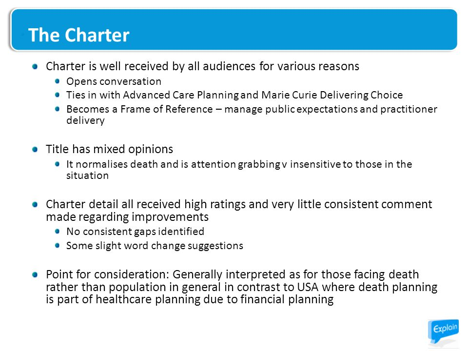 The Charter Charter is well received by all audiences for various reasons Opens conversation Ties in with Advanced Care Planning and Marie Curie Delivering Choice Becomes a Frame of Reference – manage public expectations and practitioner delivery Title has mixed opinions It normalises death and is attention grabbing v insensitive to those in the situation Charter detail all received high ratings and very little consistent comment made regarding improvements No consistent gaps identified Some slight word change suggestions Point for consideration: Generally interpreted as for those facing death rather than population in general in contrast to USA where death planning is part of healthcare planning due to financial planning