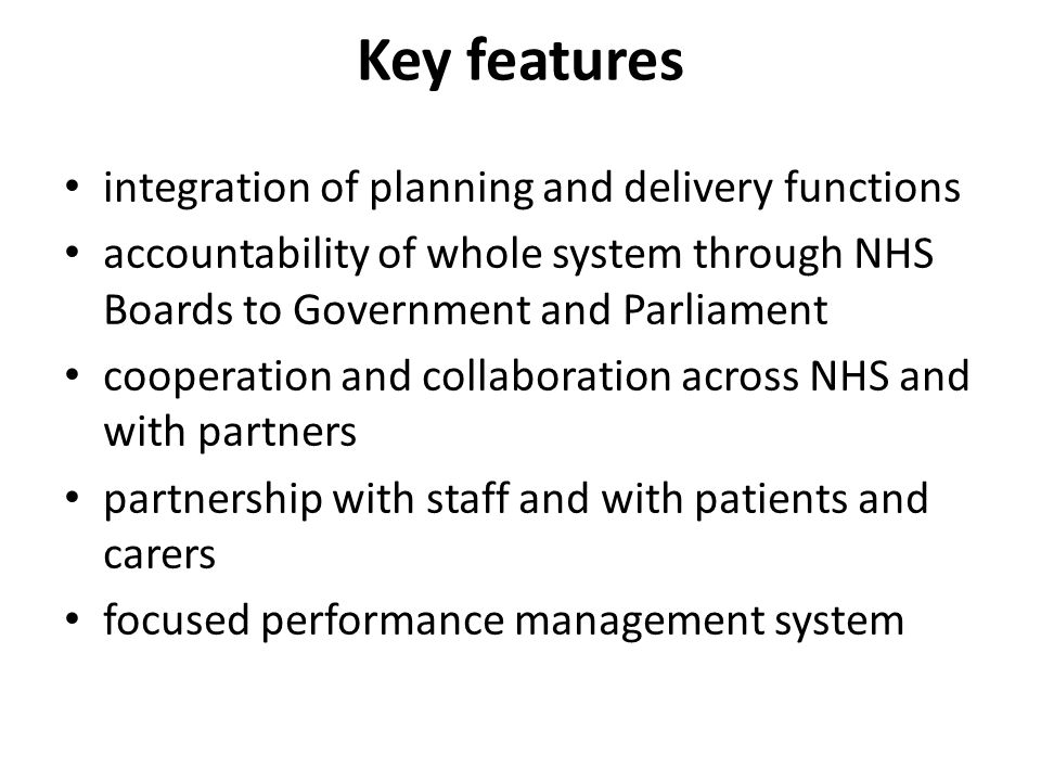 Key features integration of planning and delivery functions accountability of whole system through NHS Boards to Government and Parliament cooperation and collaboration across NHS and with partners partnership with staff and with patients and carers focused performance management system