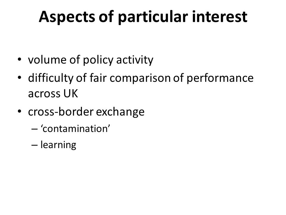 Aspects of particular interest volume of policy activity difficulty of fair comparison of performance across UK cross-border exchange – 'contamination' – learning