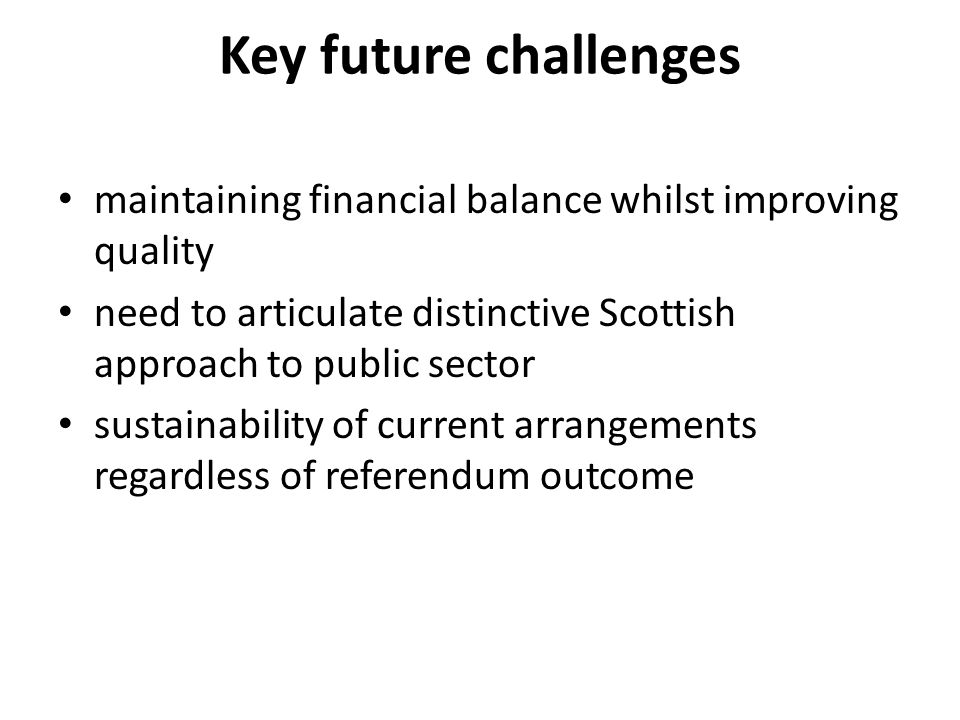 Key future challenges maintaining financial balance whilst improving quality need to articulate distinctive Scottish approach to public sector sustainability of current arrangements regardless of referendum outcome