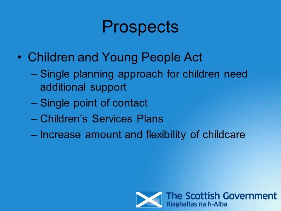 Prospects Children and Young People Act –Single planning approach for children need additional support –Single point of contact –Children's Services Plans –Increase amount and flexibility of childcare
