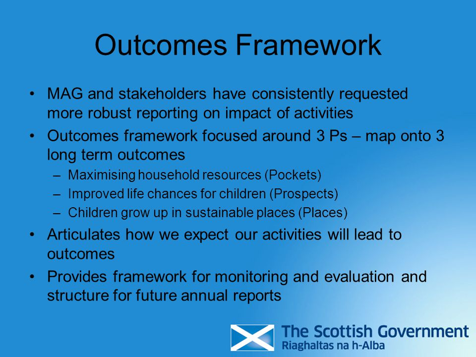 Outcomes Framework MAG and stakeholders have consistently requested more robust reporting on impact of activities Outcomes framework focused around 3 Ps – map onto 3 long term outcomes –Maximising household resources (Pockets) –Improved life chances for children (Prospects) –Children grow up in sustainable places (Places) Articulates how we expect our activities will lead to outcomes Provides framework for monitoring and evaluation and structure for future annual reports