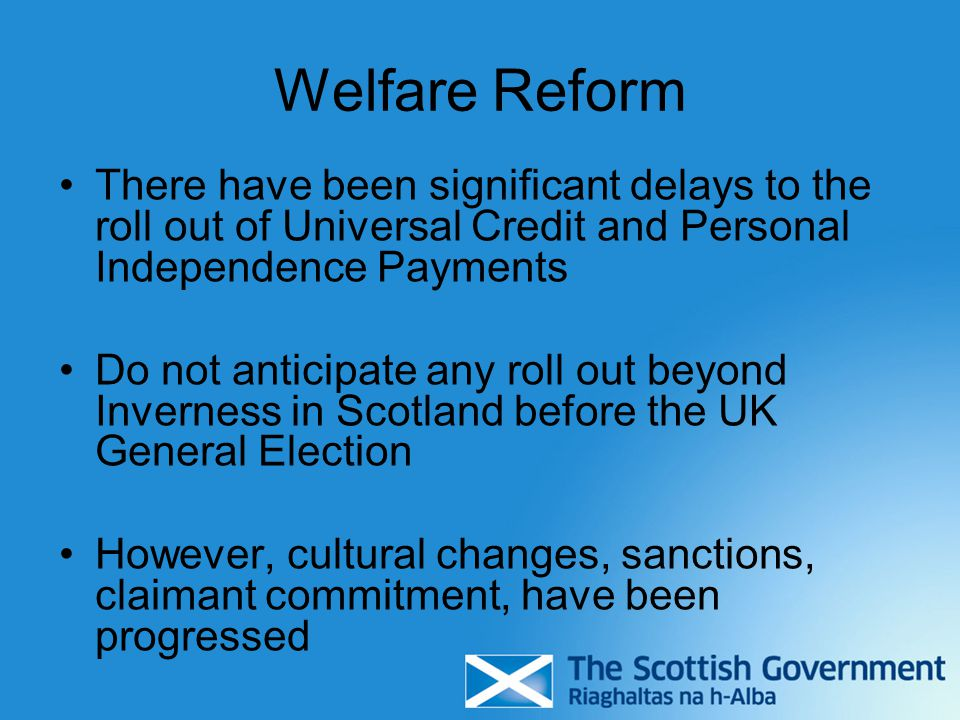 Welfare Reform There have been significant delays to the roll out of Universal Credit and Personal Independence Payments Do not anticipate any roll out beyond Inverness in Scotland before the UK General Election However, cultural changes, sanctions, claimant commitment, have been progressed