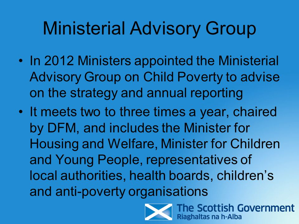 Ministerial Advisory Group In 2012 Ministers appointed the Ministerial Advisory Group on Child Poverty to advise on the strategy and annual reporting It meets two to three times a year, chaired by DFM, and includes the Minister for Housing and Welfare, Minister for Children and Young People, representatives of local authorities, health boards, children's and anti-poverty organisations