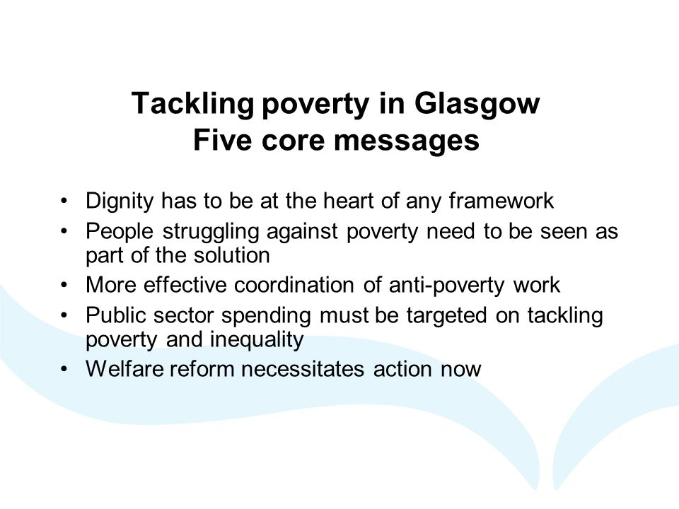 Tackling poverty in Glasgow Five core messages Dignity has to be at the heart of any framework People struggling against poverty need to be seen as part of the solution More effective coordination of anti-poverty work Public sector spending must be targeted on tackling poverty and inequality Welfare reform necessitates action now