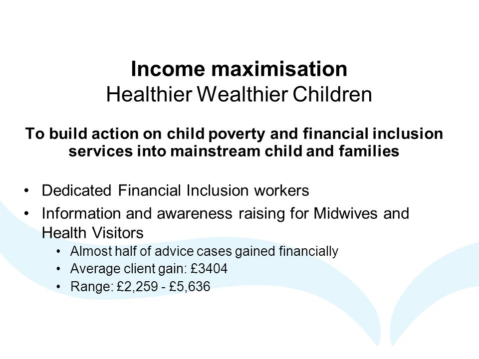 Income maximisation Healthier Wealthier Children To build action on child poverty and financial inclusion services into mainstream child and families Dedicated Financial Inclusion workers Information and awareness raising for Midwives and Health Visitors Almost half of advice cases gained financially Average client gain: £3404 Range: £2,259 - £5,636