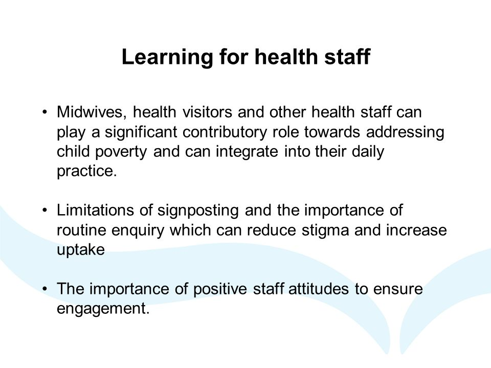 Learning for health staff Midwives, health visitors and other health staff can play a significant contributory role towards addressing child poverty and can integrate into their daily practice.