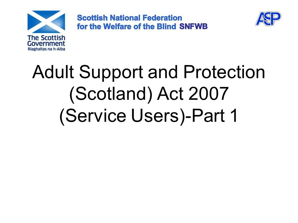 Adult Support and Protection (Scotland) Act 2007 (Service Users)-Part 1