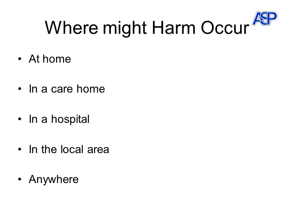Where might Harm Occur At home In a care home In a hospital In the local area Anywhere